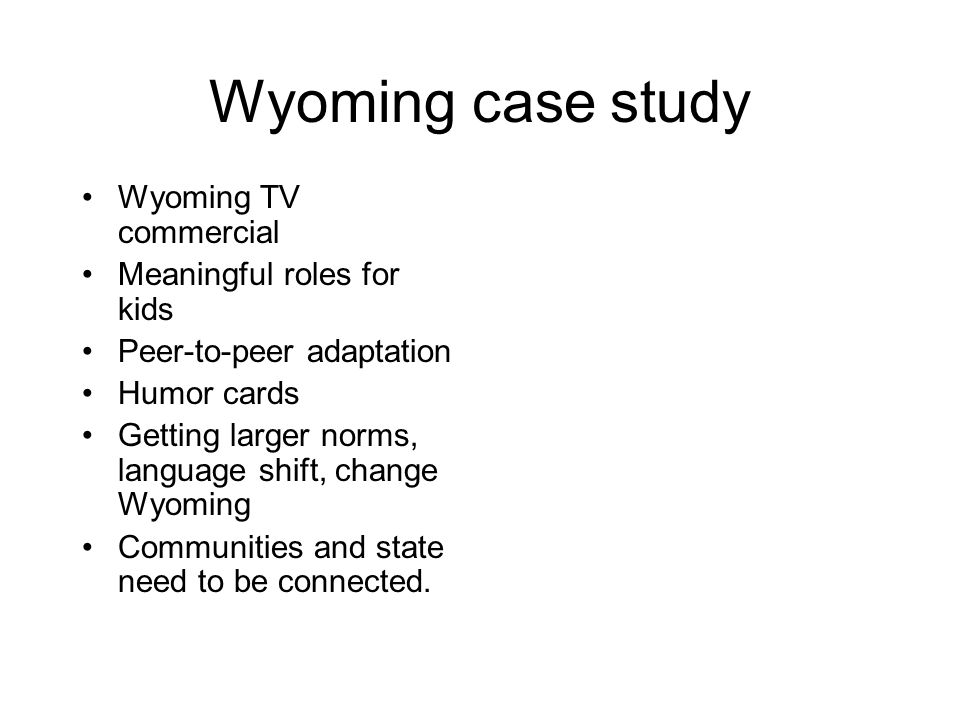 Wyoming case study Wyoming TV commercial Meaningful roles for kids Peer-to-peer adaptation Humor cards Getting larger norms, language shift, change Wy
