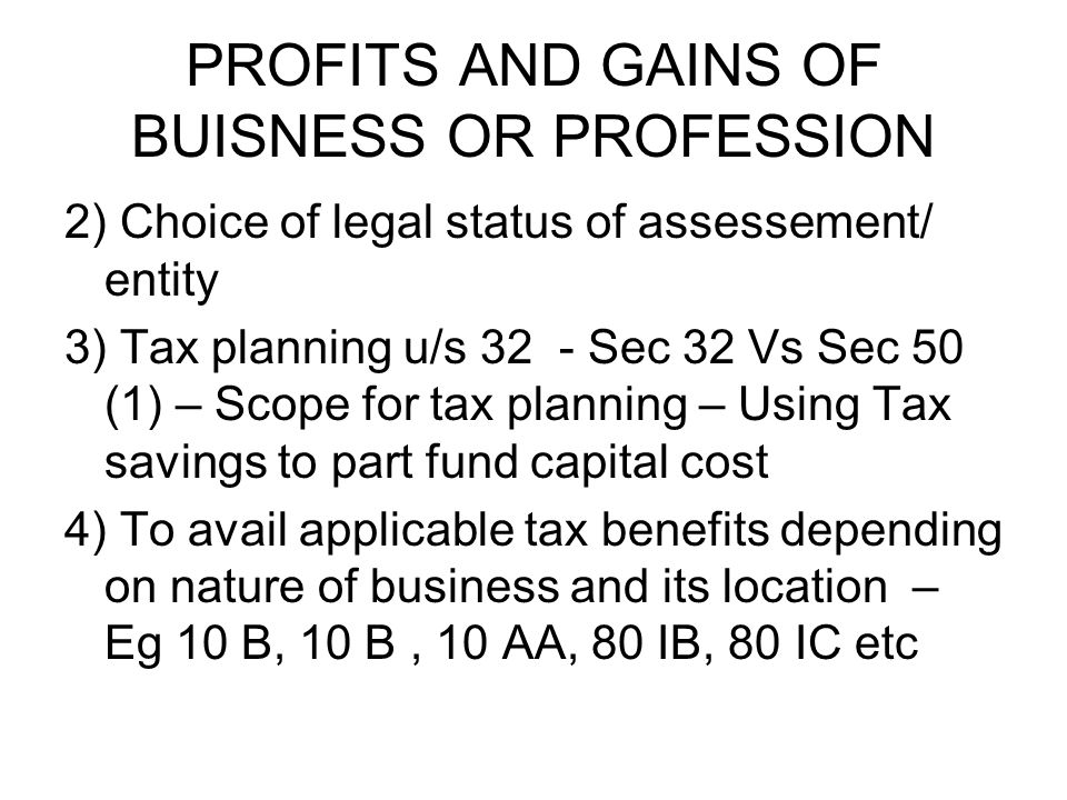 PROFITS AND GAINS OF BUISNESS OR PROFESSION 2) Choice of legal status of assessement/ entity 3) Tax planning u/s 32 - Sec 32 Vs Sec 50 (1) – Scope for