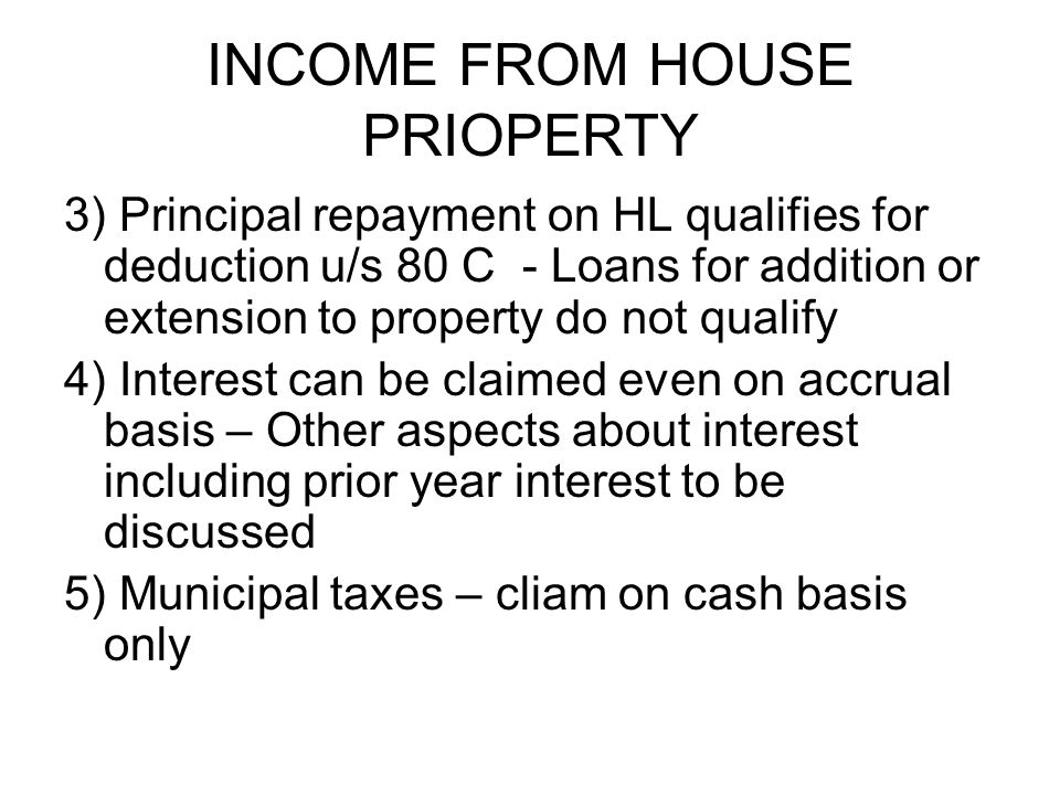 INCOME FROM HOUSE PRIOPERTY 3) Principal repayment on HL qualifies for deduction u/s 80 C - Loans for addition or extension to property do not qualify