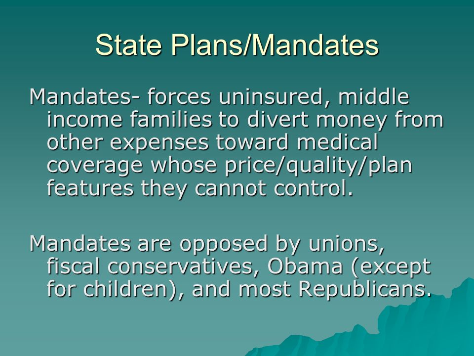 State Plans/Mandates Mandates- forces uninsured, middle income families to divert money from other expenses toward medical coverage whose price/quality/plan features they cannot control.