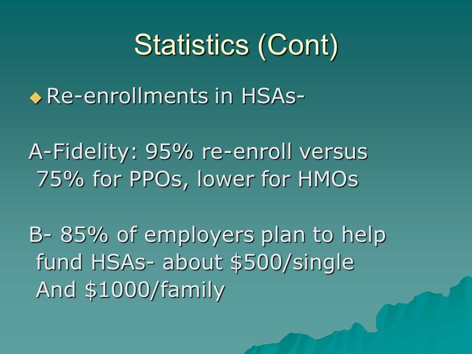 Statistics (Cont) Re-enrollments in HSAs- Re-enrollments in HSAs- A-Fidelity: 95% re-enroll versus 75% for PPOs, lower for HMOs 75% for PPOs, lower for HMOs B- 85% of employers plan to help fund HSAs- about $500/single fund HSAs- about $500/single And $1000/family And $1000/family