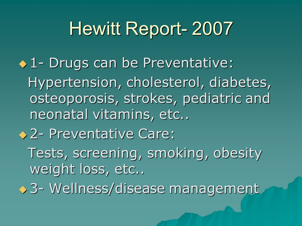 Hewitt Report- 2007 1- Drugs can be Preventative: 1- Drugs can be Preventative: Hypertension, cholesterol, diabetes, osteoporosis, strokes, pediatric and neonatal vitamins, etc..