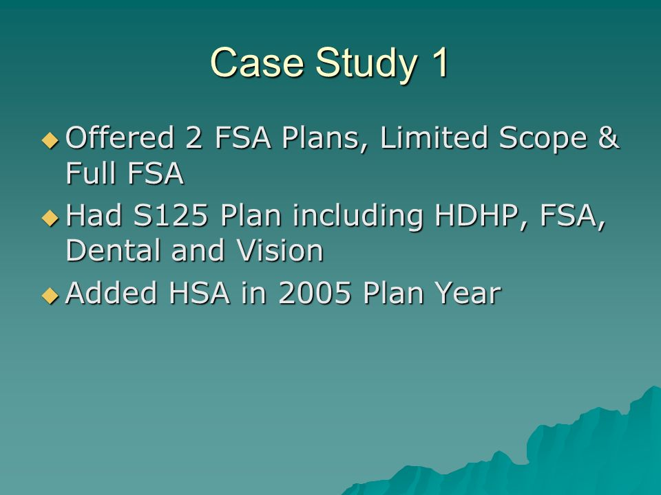 Case Study 1 Offered 2 FSA Plans, Limited Scope & Full FSA Offered 2 FSA Plans, Limited Scope & Full FSA Had S125 Plan including HDHP, FSA, Dental and Vision Had S125 Plan including HDHP, FSA, Dental and Vision Added HSA in 2005 Plan Year Added HSA in 2005 Plan Year