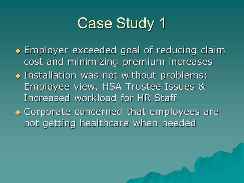 Case Study 1 Employer exceeded goal of reducing claim cost and minimizing premium increases Employer exceeded goal of reducing claim cost and minimizing premium increases Installation was not without problems: Employee view, HSA Trustee Issues & Increased workload for HR Staff Installation was not without problems: Employee view, HSA Trustee Issues & Increased workload for HR Staff Corporate concerned that employees are not getting healthcare when needed Corporate concerned that employees are not getting healthcare when needed