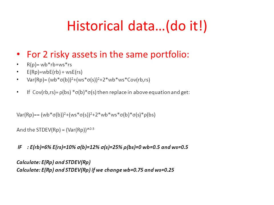 Historical data…(do it!) For 2 risky assets in the same portfolio: R(p)= wb*rb+ws*rs E(Rp)=wbE(rb) + wsE(rs) Var(Rp)= (wb*σ(b)) 2 +(ws*σ(s)) 2 +2*wb*ws*Cov(rb,rs) If Cov(rb,rs)= ρ(bs) *σ(b)*σ(s) then replace in above equation and get: Var(Rp)== (wb*σ(b)) 2 +(ws*σ(s)) 2 +2*wb*ws*σ(b)*σ(s)*ρ(bs) And the STDEV(Rp) = (Var(Rp))^ 0.5 IF : E(rb)=6% E(rs)=10% σ(b)=12% σ(s)=25% ρ(bs)=0 wb=0.5 and ws=0.5 Calculate: E(Rp) and STDEV(Rp) Calculate: E(Rp) and STDEV(Rp) if we change wb=0.75 and ws=0.25