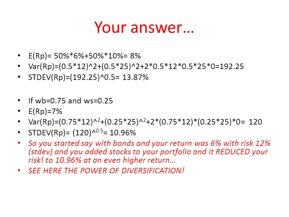 Your answer… E(Rp)= 50%*6%+50%*10%= 8% Var(Rp)=(0.5*12)^2+(0.5*25)^2+2*0.5*12*0.5*25*0=192.25 STDEV(Rp)=(192.25)^0.5= 13.87% If wb=0.75 and ws=0.25 E(Rp)=7% Var(Rp)=(0.75*12)^ 2 +(0.25*25)^ 2 +2*(0.75*12)*(0.25*25)*0= 120 STDEV(Rp)= (120)^ 0.5 = 10.96% So you started say with bonds and your return was 6% with risk 12% (stdev) and you added stocks to your portfolio and it REDUCED your risk.