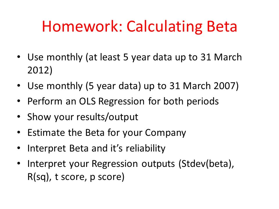 Homework: Calculating Beta Use monthly (at least 5 year data up to 31 March 2012) Use monthly (5 year data) up to 31 March 2007) Perform an OLS Regression for both periods Show your results/output Estimate the Beta for your Company Interpret Beta and its reliability Interpret your Regression outputs (Stdev(beta), R(sq), t score, p score)