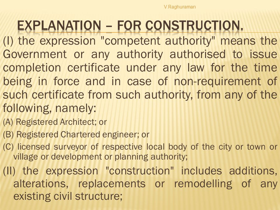 (I) the expression competent authority means the Government or any authority authorised to issue completion certificate under any law for the time being in force and in case of non-requirement of such certificate from such authority, from any of the following, namely: (A) Registered Architect; or (B) Registered Chartered engineer; or (C) licensed surveyor of respective local body of the city or town or village or development or planning authority; (II) the expression construction includes additions, alterations, replacements or remodelling of any existing civil structure; V.Raghuraman