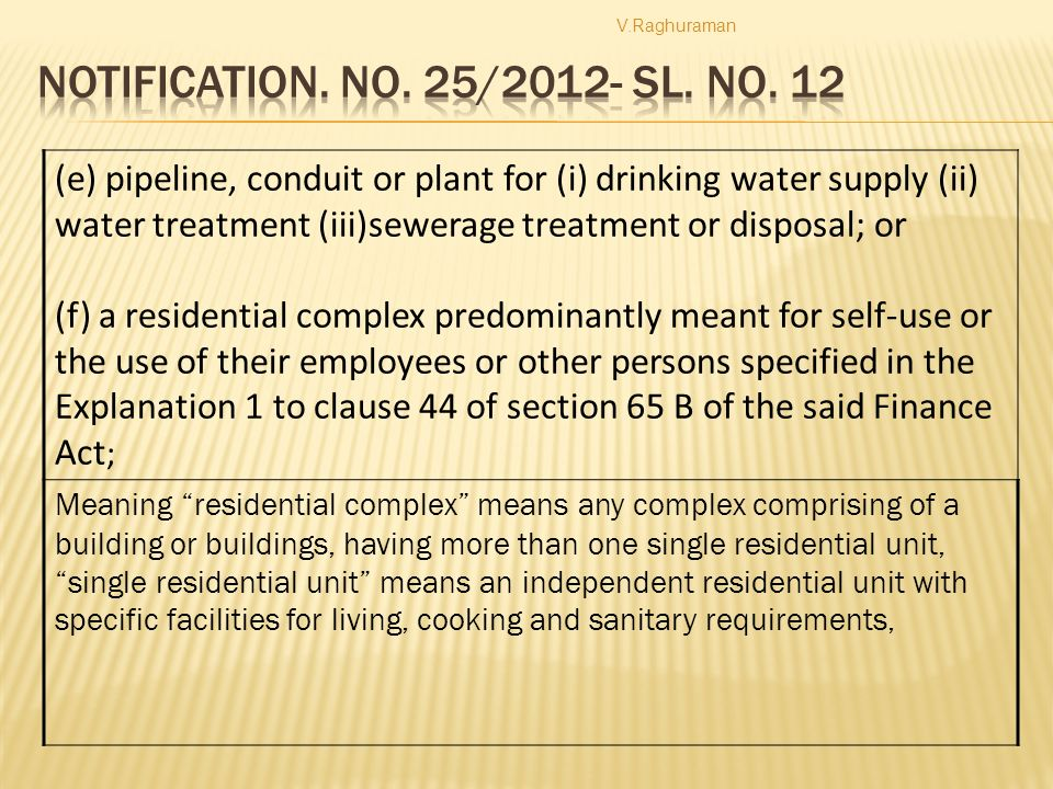 (e) pipeline, conduit or plant for (i) drinking water supply (ii) water treatment (iii)sewerage treatment or disposal; or (f) a residential complex predominantly meant for self-use or the use of their employees or other persons specified in the Explanation 1 to clause 44 of section 65 B of the said Finance Act ; Meaning residential complex means any complex comprising of a building or buildings, having more than one single residential unit, single residential unit means an independent residential unit with specific facilities for living, cooking and sanitary requirements,