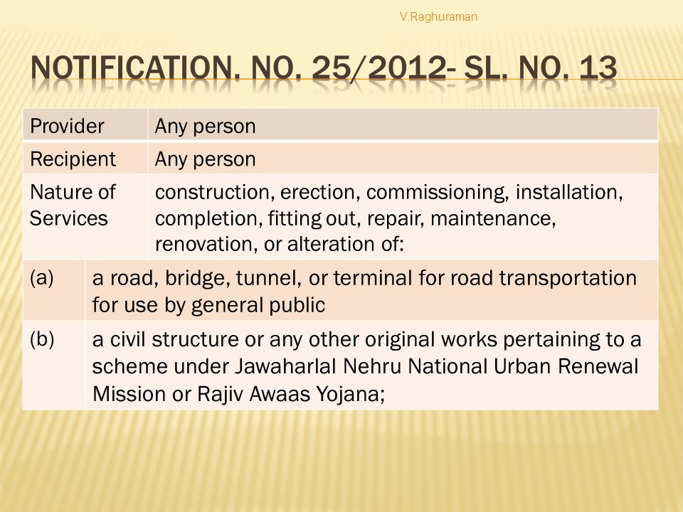 ProviderAny person RecipientAny person Nature of Services construction, erection, commissioning, installation, completion, fitting out, repair, maintenance, renovation, or alteration of: (a) a road, bridge, tunnel, or terminal for road transportation for use by general public (b) a civil structure or any other original works pertaining to a scheme under Jawaharlal Nehru National Urban Renewal Mission or Rajiv Awaas Yojana; V.Raghuraman