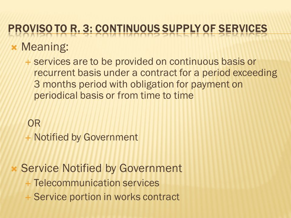 Meaning: services are to be provided on continuous basis or recurrent basis under a contract for a period exceeding 3 months period with obligation for payment on periodical basis or from time to time OR Notified by Government Service Notified by Government Telecommunication services Service portion in works contract