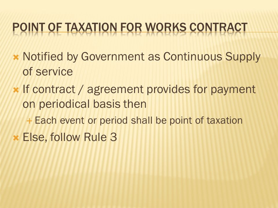 Notified by Government as Continuous Supply of service If contract / agreement provides for payment on periodical basis then Each event or period shall be point of taxation Else, follow Rule 3