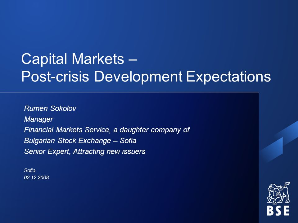 Capital Markets – Post-crisis Development Expectations Rumen Sokolov Manager Financial Markets Service, a daughter company of Bulgarian Stock Exchange