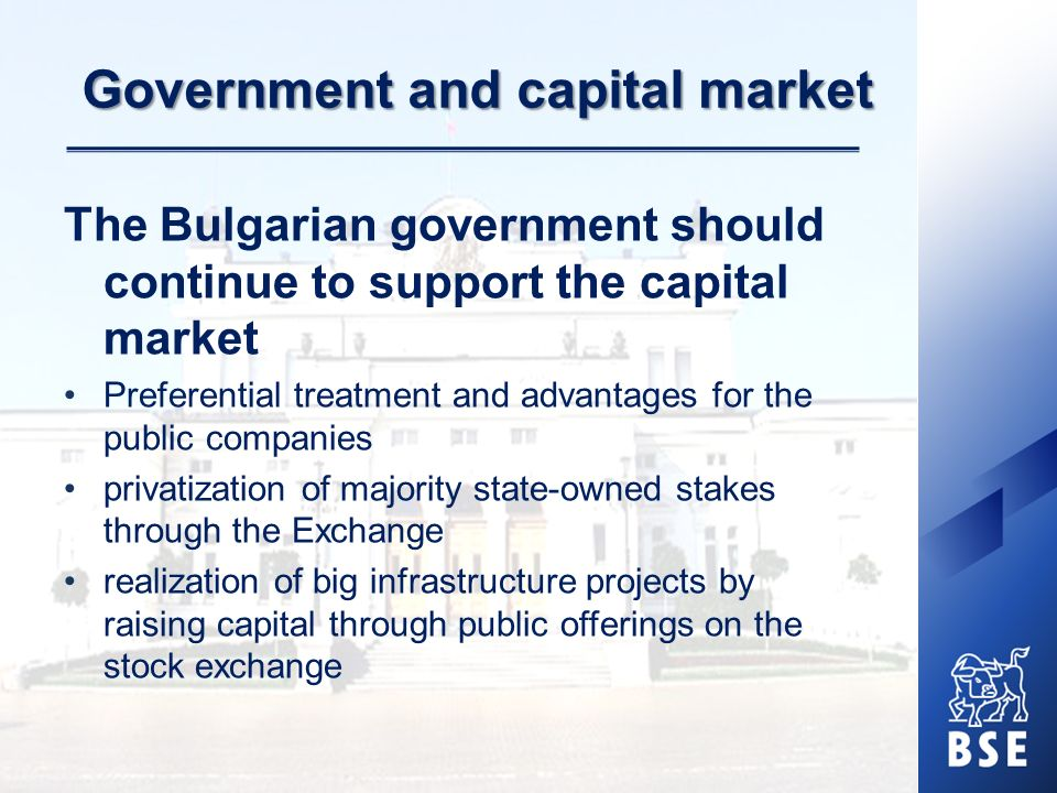 Government and capital market The Bulgarian government should continue to support the capital market Preferential treatment and advantages for the pub