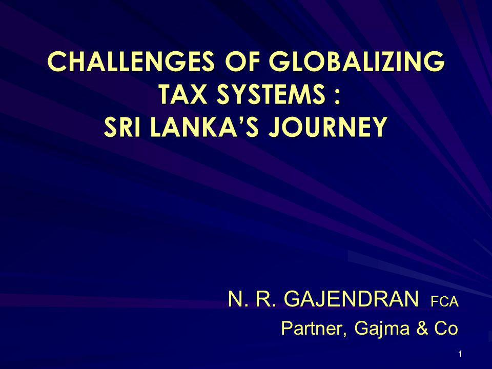 1 CHALLENGES OF GLOBALIZING TAX SYSTEMS : SRI LANKAS JOURNEY N. R. GAJENDRAN FCA Partner, Gajma & Co