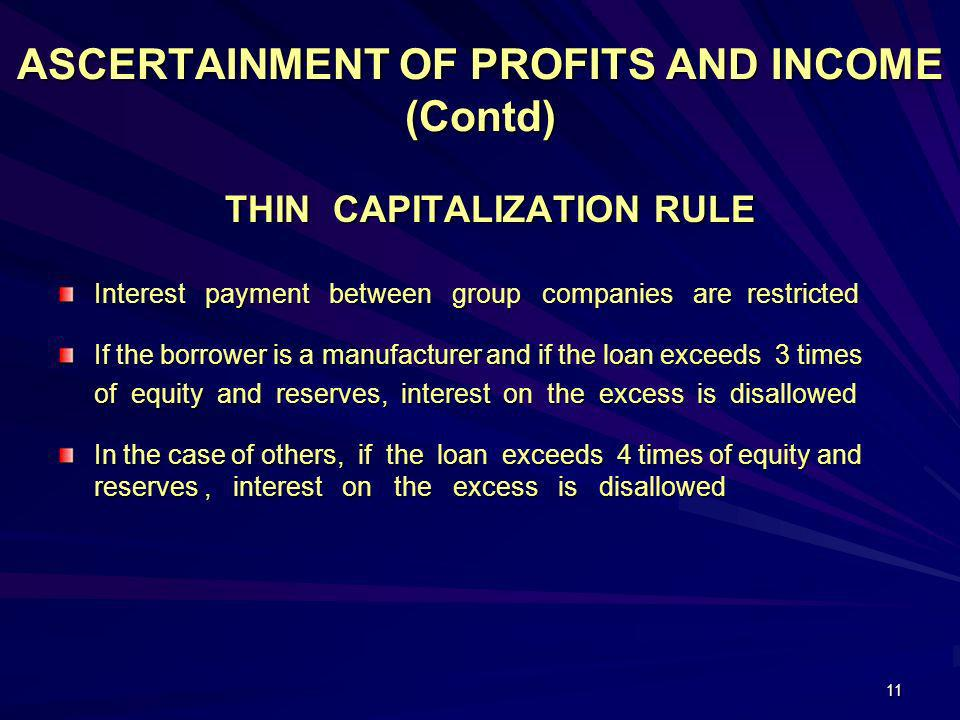 11 ASCERTAINMENT OF PROFITS AND INCOME (Contd) THIN CAPITALIZATION RULE THIN CAPITALIZATION RULE Interest payment between group companies are restrict