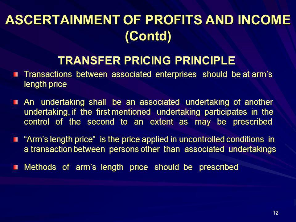 12 ASCERTAINMENT OF PROFITS AND INCOME (Contd) TRANSFER PRICING PRINCIPLE Transactions between associated enterprises should be at arms length price A