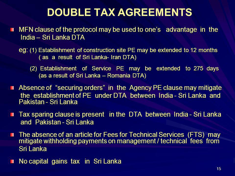 15 DOUBLE TAX AGREEMENTS MFN clause of the protocol may be used to ones advantage in the India – Sri Lanka DTA India – Sri Lanka DTA eg: (1) Establish