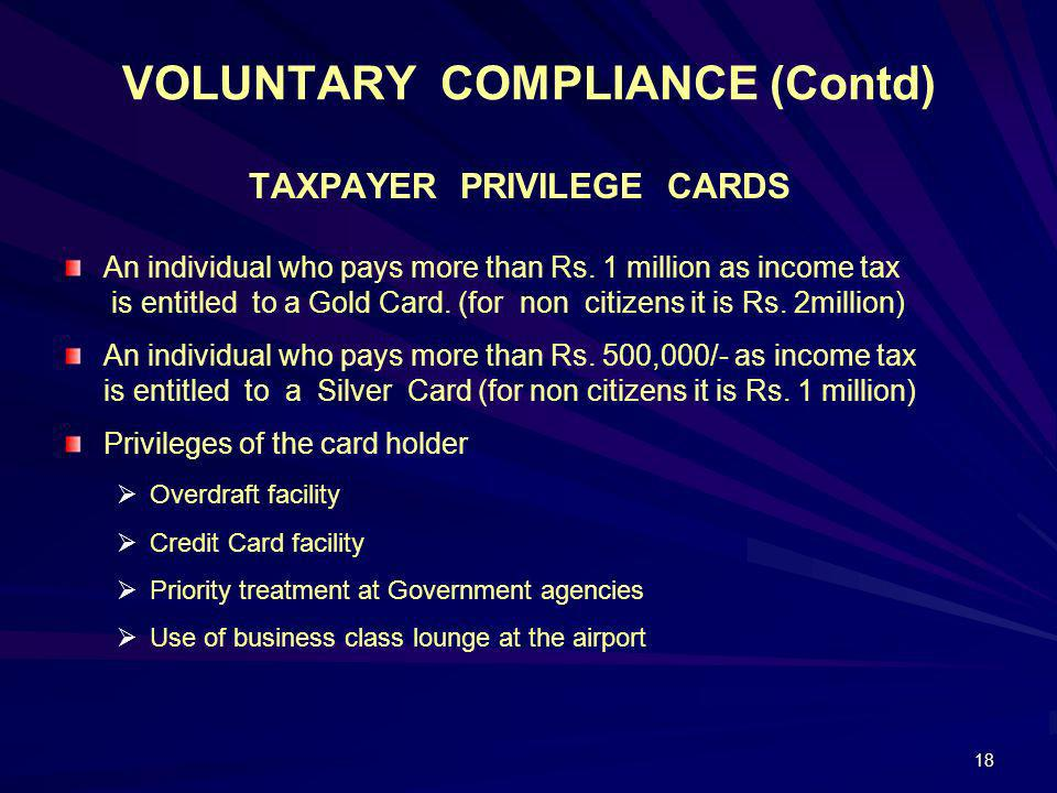18 VOLUNTARY COMPLIANCE (Contd) TAXPAYER PRIVILEGE CARDS An individual who pays more than Rs. 1 million as income tax is entitled to a Gold Card. (for