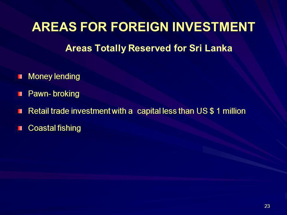 23 AREAS FOR FOREIGN INVESTMENT Areas Totally Reserved for Sri Lanka Money lending Pawn- broking Retail trade investment with a capital less than US $