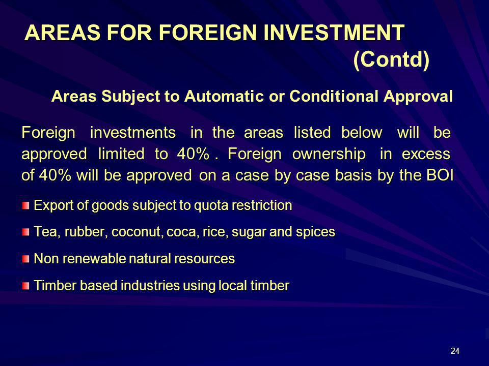 24 AREAS FOR FOREIGN INVESTMENT AREAS FOR FOREIGN INVESTMENT (Contd) Areas Subject to Automatic or Conditional Approval Foreign investments in the are