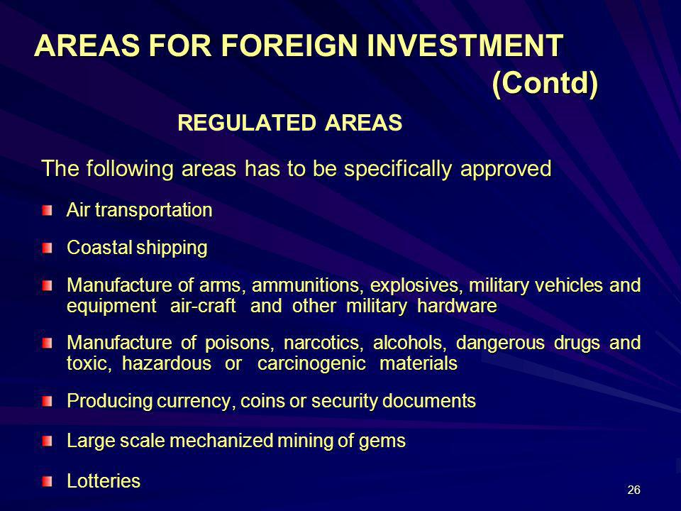 26 AREAS FOR FOREIGN INVESTMENT (Contd) REGULATED AREAS The following areas has to be specifically approved Air transportation Coastal shipping Manufa
