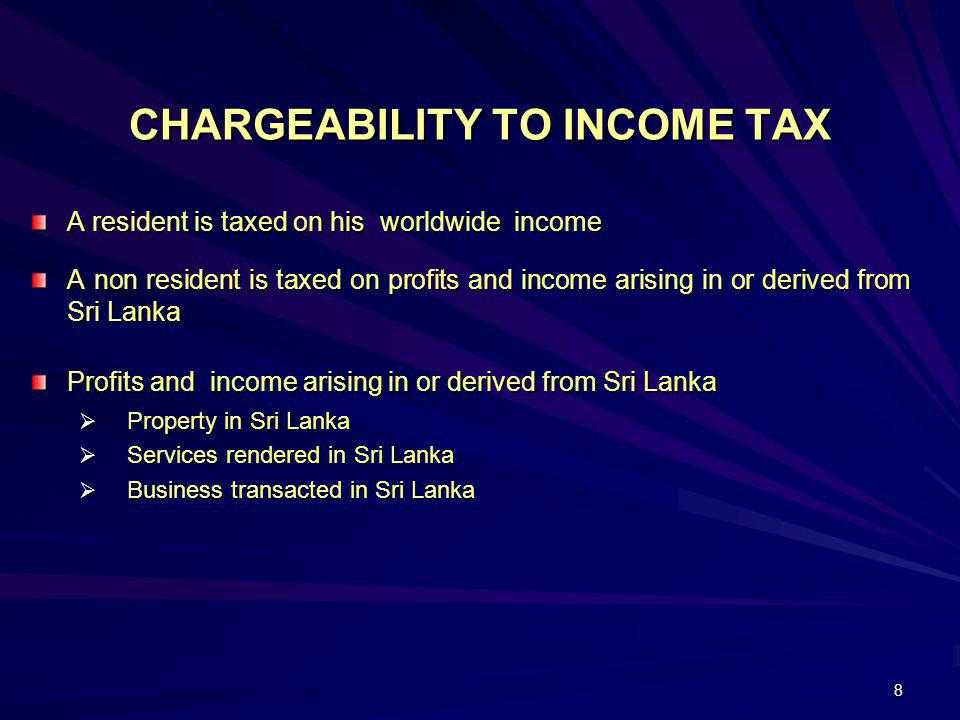 8 CHARGEABILITY TO INCOME TAX A resident is taxed on his worldwide income A non resident is taxed on profits and income arising in or derived from Sri