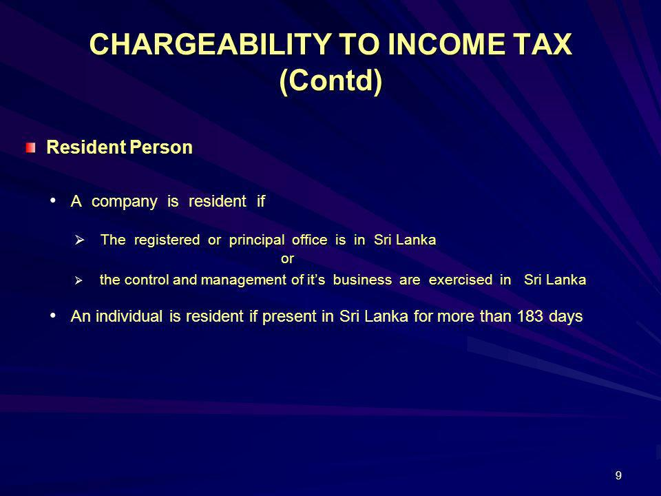 9 CHARGEABILITY TO INCOME TAX (Contd) Resident Person Resident Person A company is resident if The registered or principal office is in Sri Lanka or T