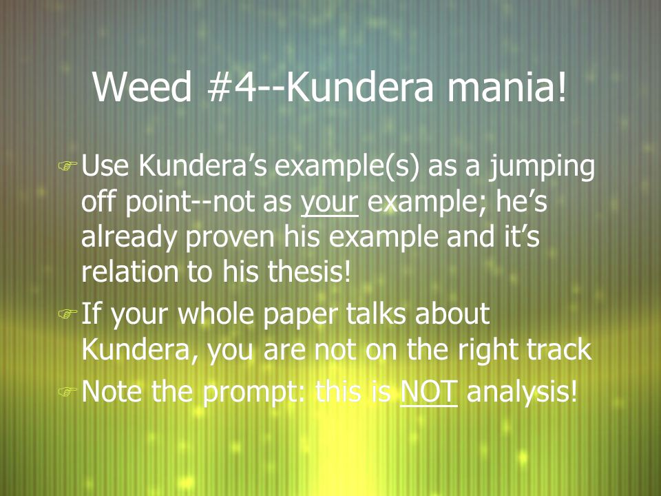 Weed #4--Kundera mania! F Use Kunderas example(s) as a jumping off point--not as your example; hes already proven his example and its relation to his