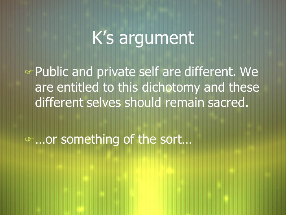 Ks argument F Public and private self are different. We are entitled to this dichotomy and these different selves should remain sacred. F …or somethin