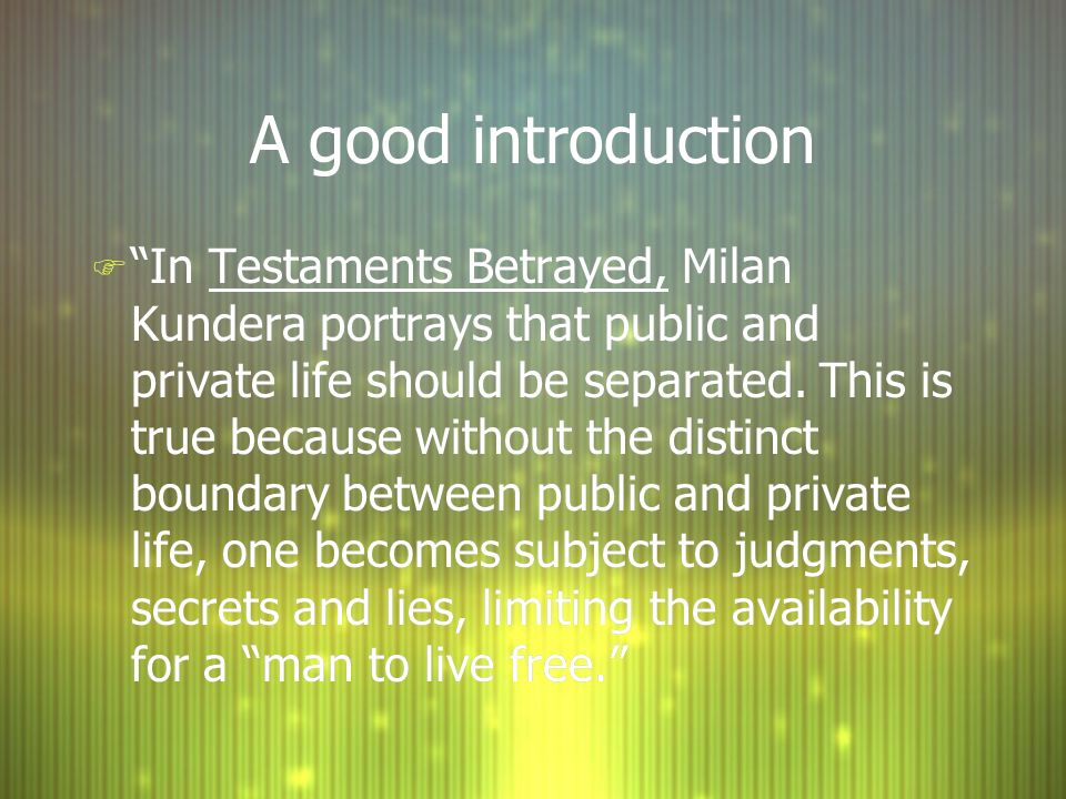 A good introduction F In Testaments Betrayed, Milan Kundera portrays that public and private life should be separated. This is true because without th