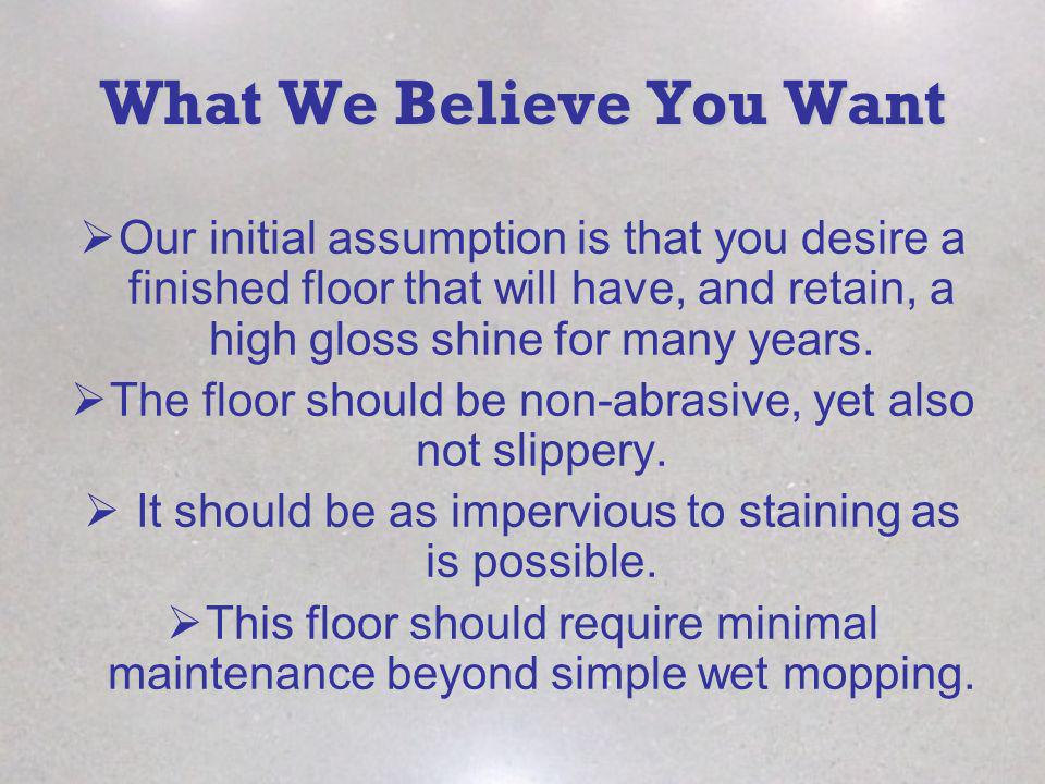 What We Believe You Want Our initial assumption is that you desire a finished floor that will have, and retain, a high gloss shine for many years. The