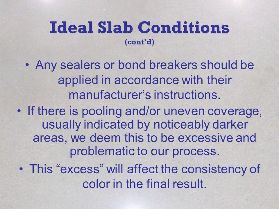 Ideal Slab Conditions (contd) Any sealers or bond breakers should be applied in accordance with their manufacturers instructions. If there is pooling