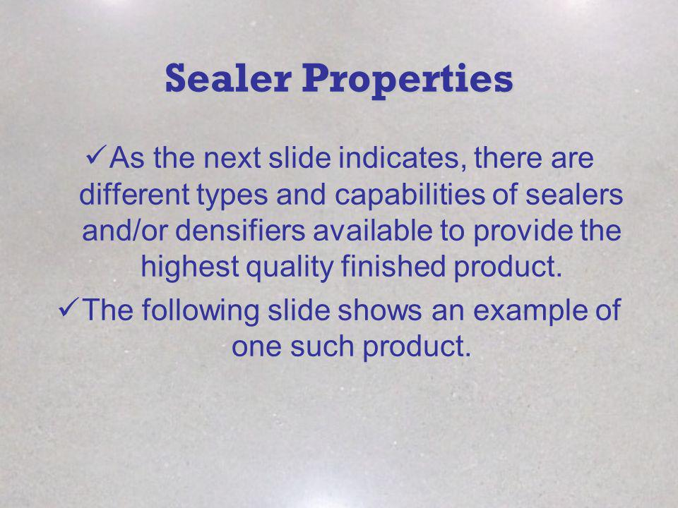 Sealer Properties As the next slide indicates, there are different types and capabilities of sealers and/or densifiers available to provide the highes