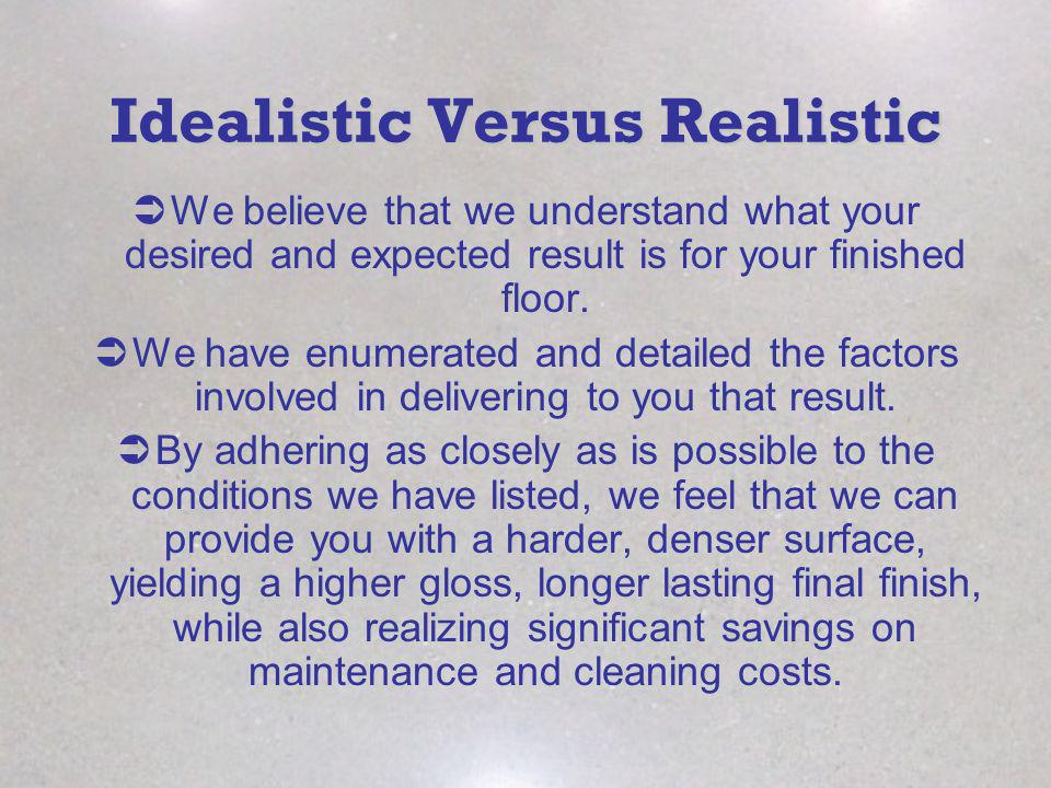 Idealistic Versus Realistic We believe that we understand what your desired and expected result is for your finished floor. We have enumerated and det