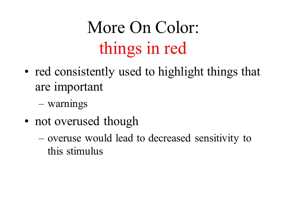 More On Color: things in red red consistently used to highlight things that are important –warnings not overused though –overuse would lead to decreased sensitivity to this stimulus