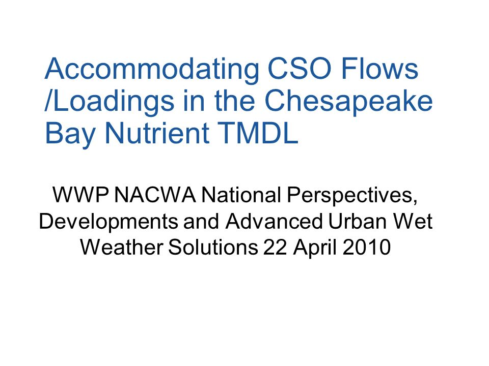 Accommodating CSO Flows /Loadings in the Chesapeake Bay Nutrient TMDL WWP NACWA National Perspectives, Developments and Advanced Urban Wet Weather Sol