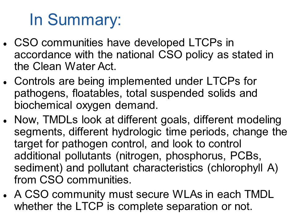 In Summary: CSO communities have developed LTCPs in accordance with the national CSO policy as stated in the Clean Water Act. Controls are being imple