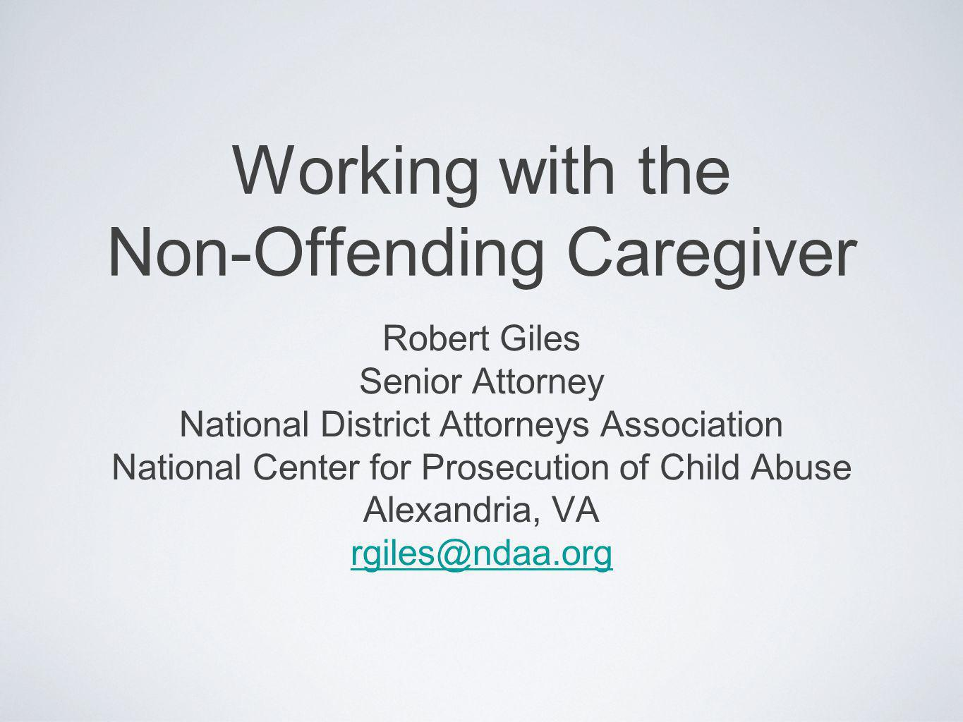 Working with the Non-Offending Caregiver Robert Giles Senior Attorney National District Attorneys Association National Center for Prosecution of Child