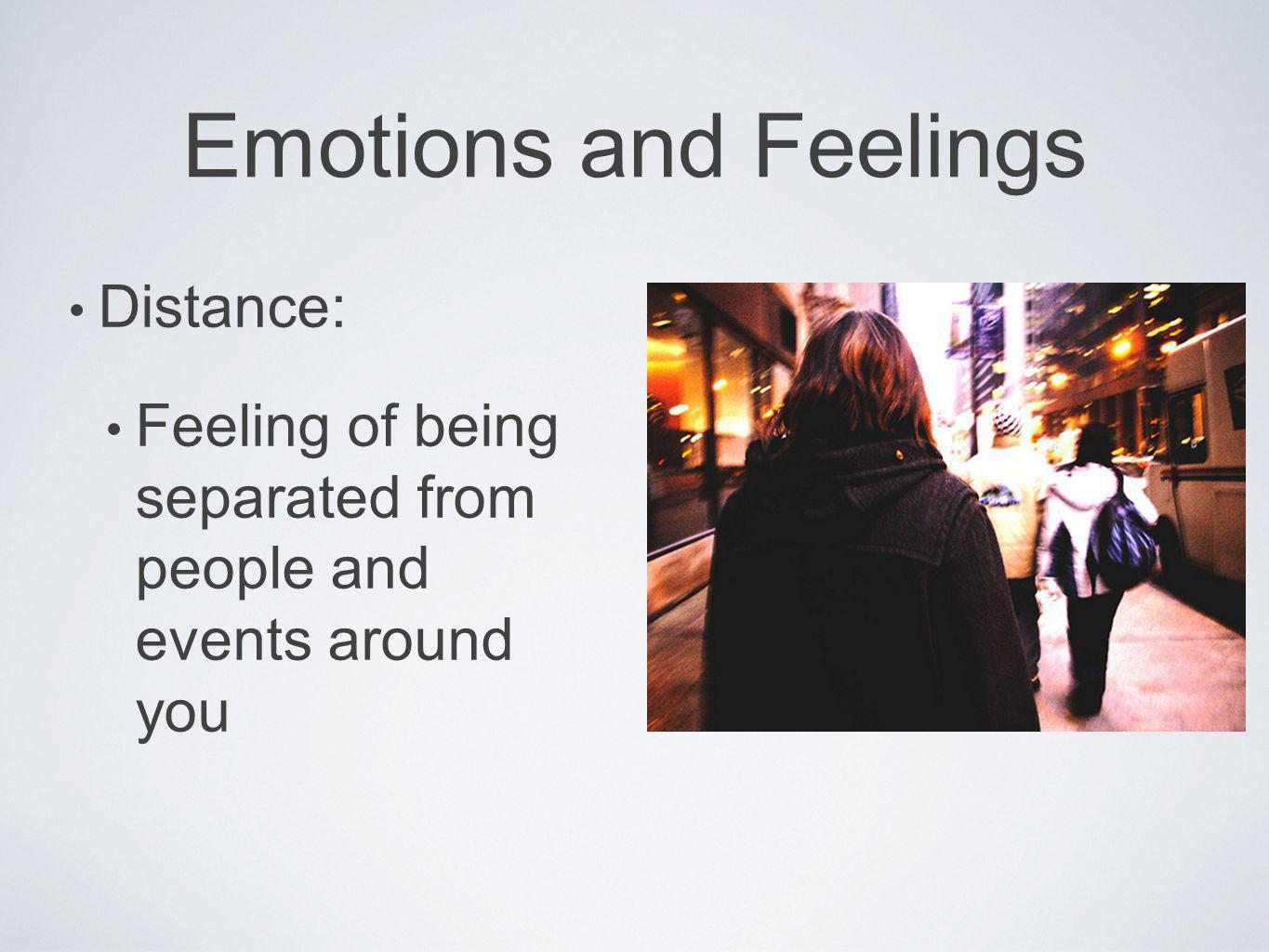 Emotions and Feelings Distance: Feeling of being separated from people and events around you