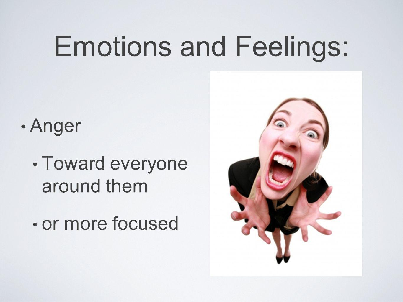 Emotions and Feelings: Anger Toward everyone around them or more focused
