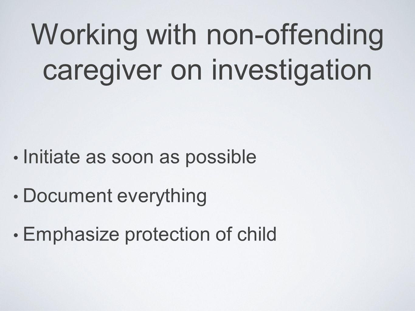 Working with non-offending caregiver on investigation Initiate as soon as possible Document everything Emphasize protection of child