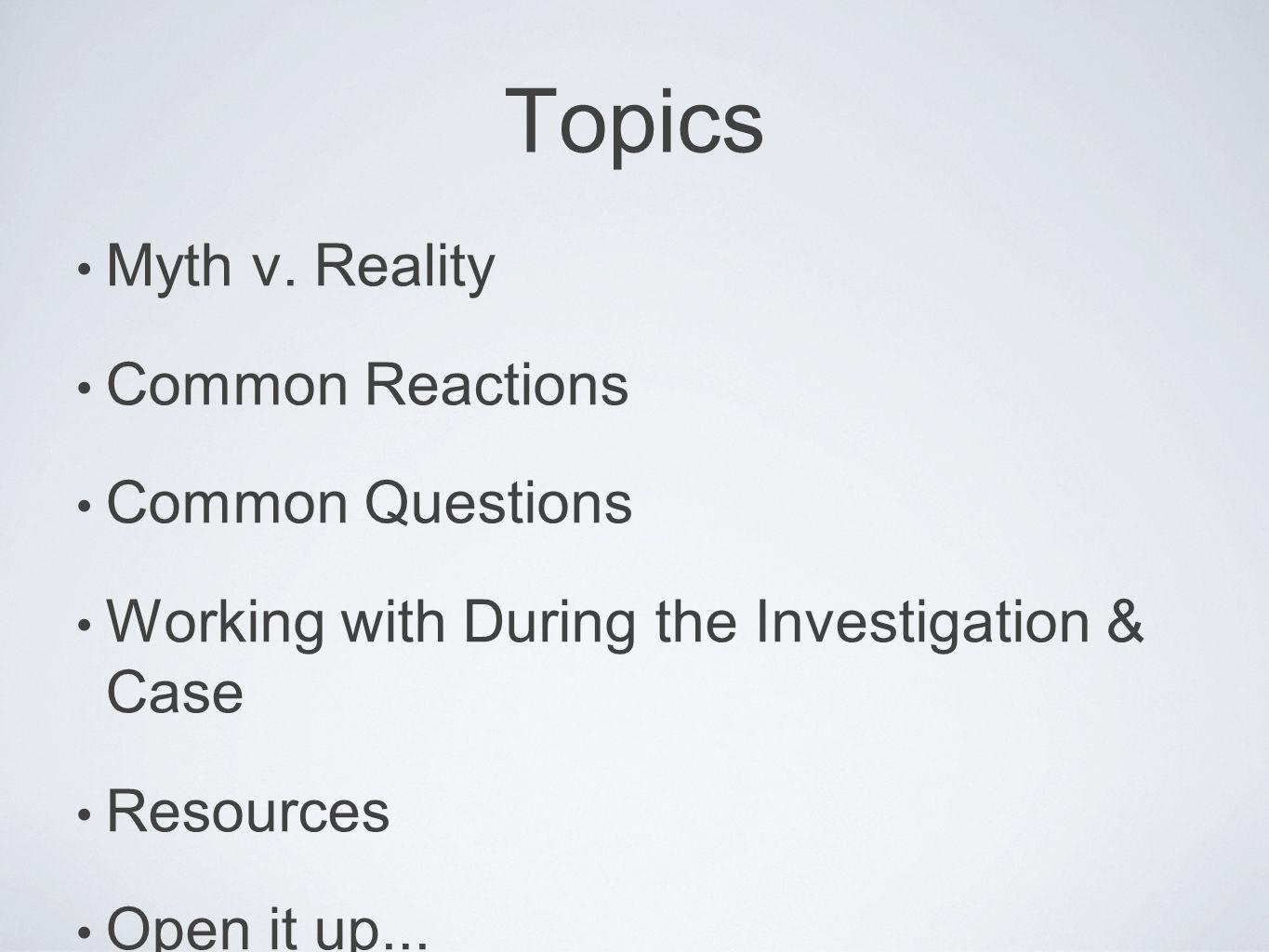 Topics Myth v. Reality Common Reactions Common Questions Working with During the Investigation & Case Resources Open it up...