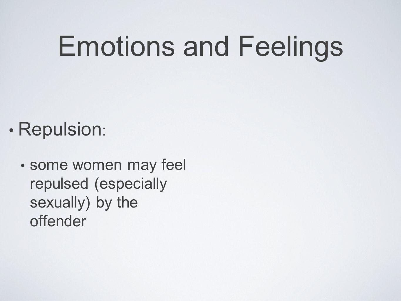 Emotions and Feelings Repulsion : some women may feel repulsed (especially sexually) by the offender