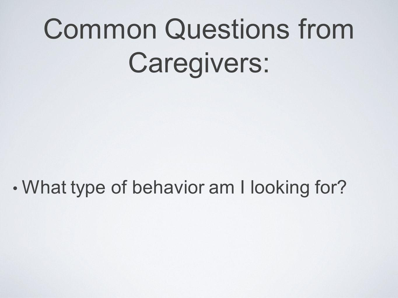 Common Questions from Caregivers: What type of behavior am I looking for?