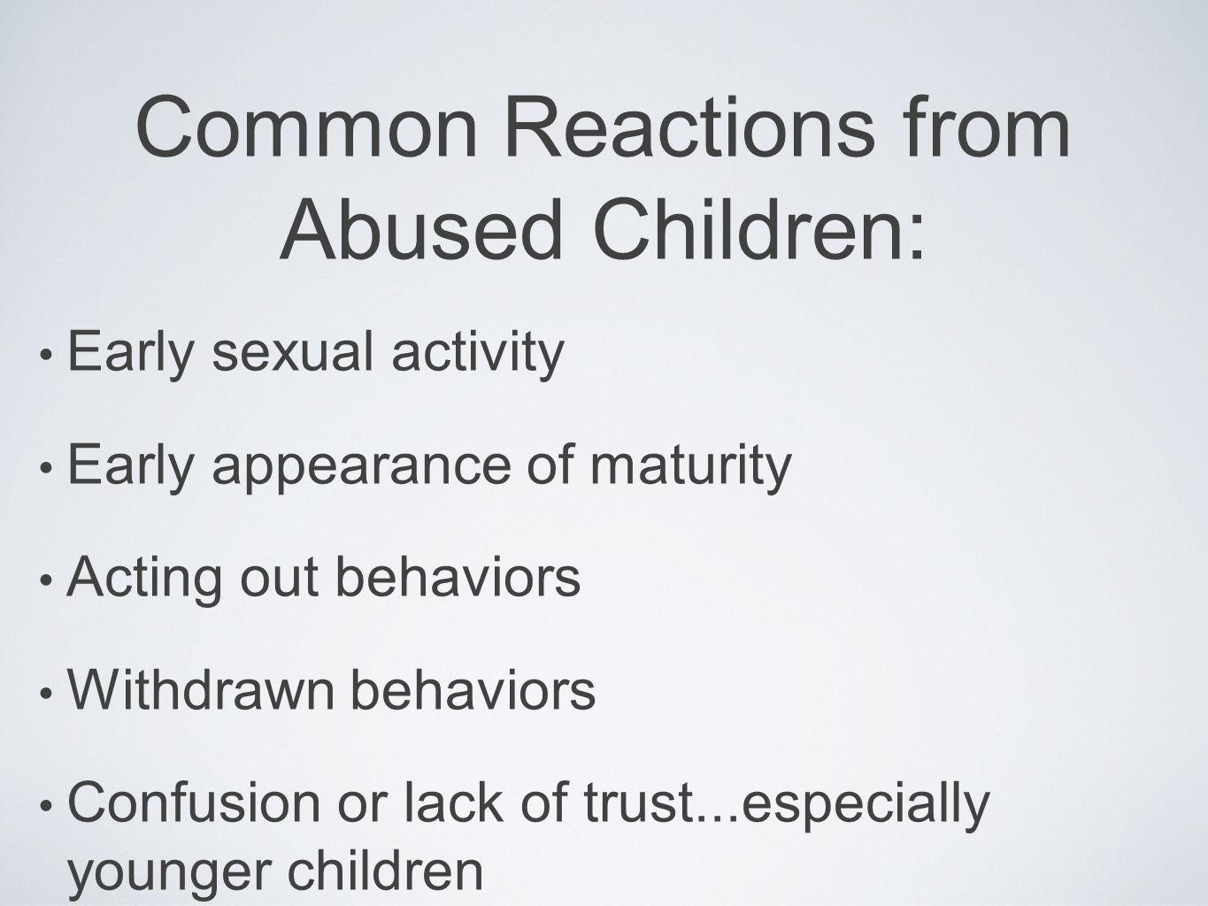 Common Reactions from Abused Children: Early sexual activity Early appearance of maturity Acting out behaviors Withdrawn behaviors Confusion or lack o