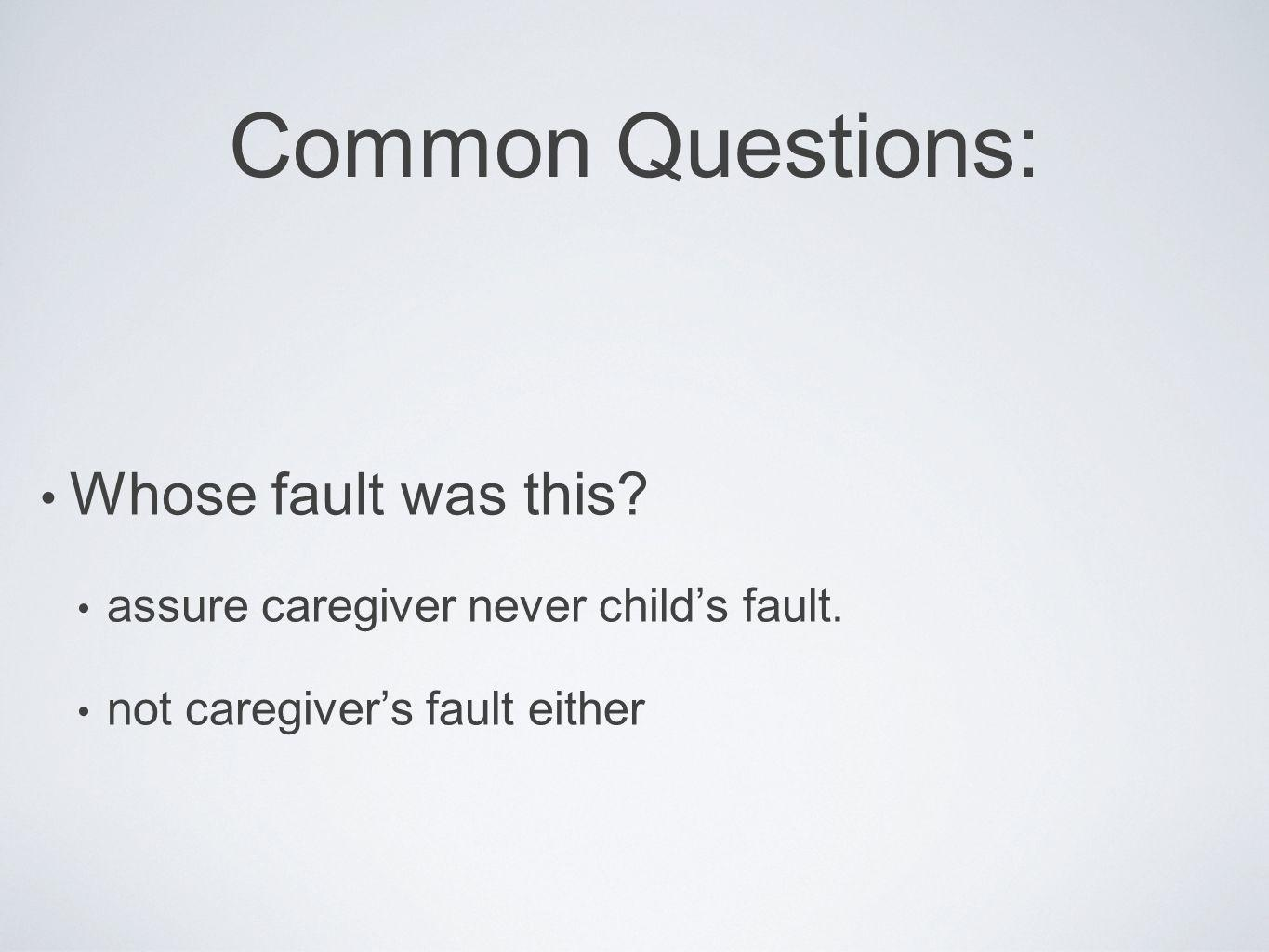 Common Questions: Whose fault was this? assure caregiver never childs fault. not caregivers fault either