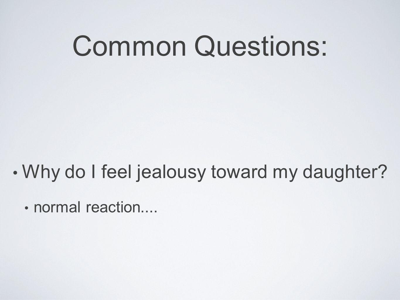Common Questions: Why do I feel jealousy toward my daughter? normal reaction....