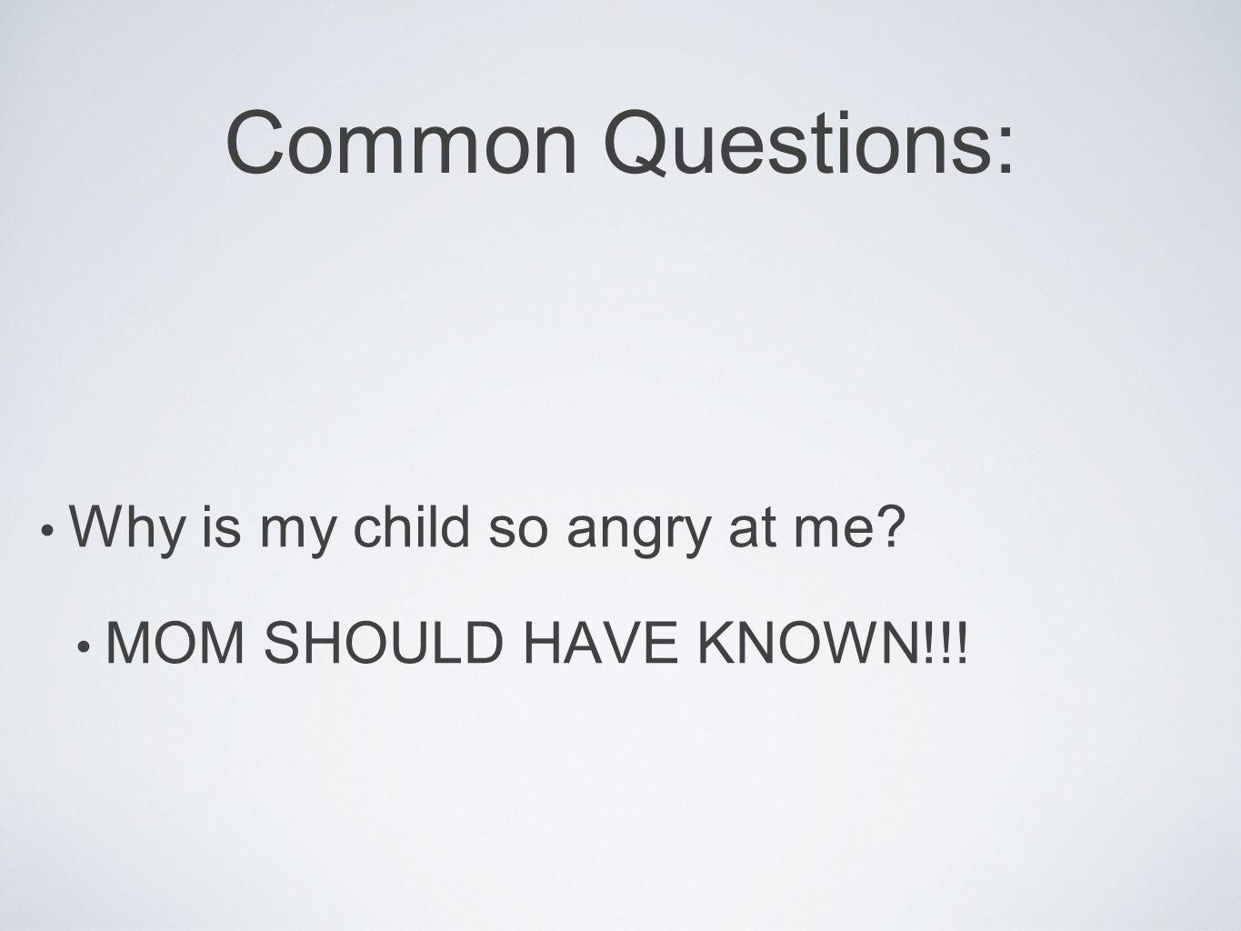 Common Questions: Why is my child so angry at me? MOM SHOULD HAVE KNOWN!!!