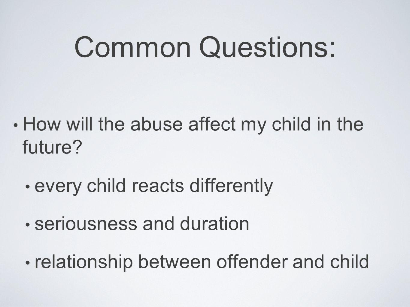 Common Questions: How will the abuse affect my child in the future? every child reacts differently seriousness and duration relationship between offen
